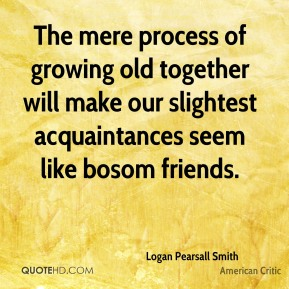 The mere process of growing old together will make our slightest acquaintances seem like bosom friends.