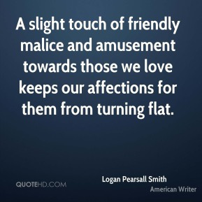 Logan Pearsall Smith  - A slight touch of friendly malice and amusement towards those we love keeps our affections for them from turning flat.