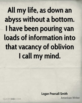 Logan Pearsall Smith  - All my life, as down an abyss without a bottom. I have been pouring van loads of information into that vacancy of oblivion I call my mind.