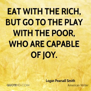 Logan Pearsall Smith  - Eat with the Rich, but go to the play with the Poor, who are capable of Joy.