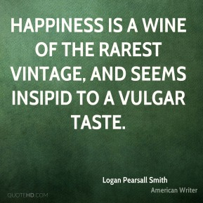 Logan Pearsall Smith  - Happiness is a wine of the rarest vintage, and seems insipid to a vulgar taste.