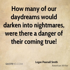 How many of our daydreams would darken into nightmares, were there a danger of their coming true!