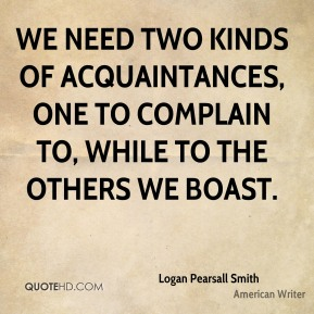 Logan Pearsall Smith  - We need two kinds of acquaintances, one to complain to, while to the others we boast.