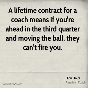 A lifetime contract for a coach means if you're ahead in the third quarter and moving the ball, they can't fire you.