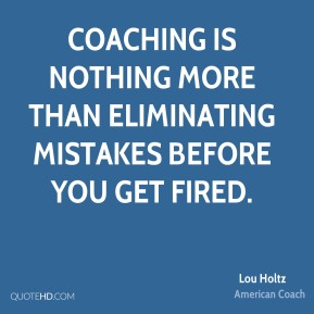 Lou Holtz - Coaching is nothing more than eliminating mistakes before you get fired.