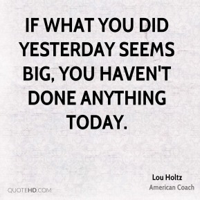 If what you did yesterday seems big, you haven't done anything today.