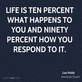 Lou Holtz - Life is ten percent what happens to you and ninety percent how you respond to it.