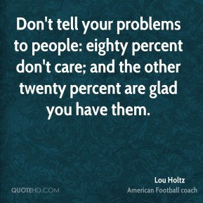 Lou Holtz  - Don't tell your problems to people: eighty percent don't care; and the other twenty percent are glad you have them.