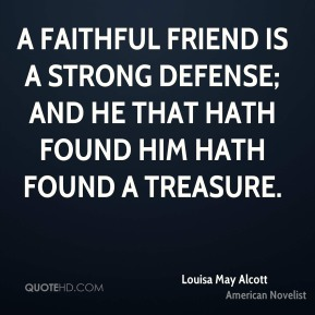 A faithful friend is a strong defense; And he that hath found him hath found a treasure.