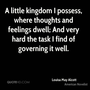 A little kingdom I possess, where thoughts and feelings dwell; And very hard the task I find of governing it well.