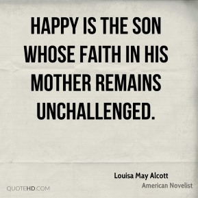 Louisa May Alcott - Happy is the son whose faith in his mother remains unchallenged.