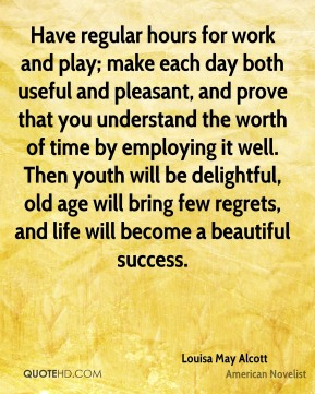 Have regular hours for work and play; make each day both useful and pleasant, and prove that you understand the worth of time by employing it well. Then youth will be delightful, old age will bring few regrets, and life will become a beautiful success.