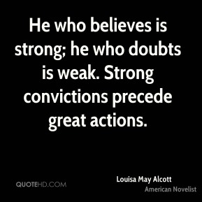 He who believes is strong; he who doubts is weak. Strong convictions precede great actions.