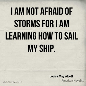 Louisa May Alcott - I am not afraid of storms for I am learning how to sail my ship.