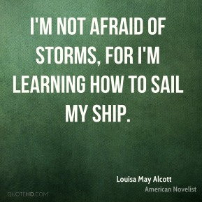 Louisa May Alcott - I'm not afraid of storms, for I'm learning how to sail my ship.