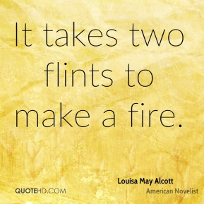 It takes two flints to make a fire.