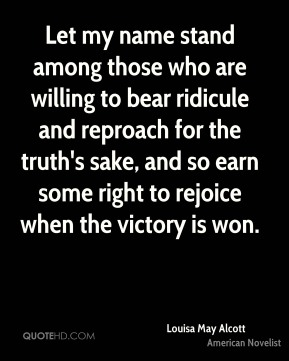 Let my name stand among those who are willing to bear ridicule and reproach for the truth's sake, and so earn some right to rejoice when the victory is won.