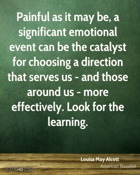 Painful as it may be, a significant emotional event can be the catalyst for choosing a direction that serves us - and those around us - more effectively. Look for the learning.