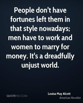 Louisa May Alcott - People don't have fortunes left them in that style nowadays; men have to work and women to marry for money. It's a dreadfully unjust world.