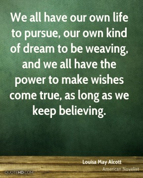 We all have our own life to pursue, our own kind of dream to be weaving, and we all have the power to make wishes come true, as long as we keep believing.
