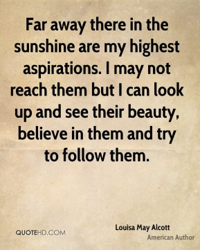 Far away there in the sunshine are my highest aspirations. I may not reach them but I can look up and see their beauty, believe in them and try to follow them.
