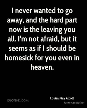 Louisa May Alcott  - I never wanted to go away, and the hard part now is the leaving you all. I'm not afraid, but it seems as if I should be homesick for you even in heaven.