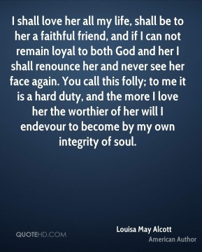 Louisa May Alcott  - I shall love her all my life, shall be to her a faithful friend, and if I can not remain loyal to both God and her I shall renounce her and never see her face again. You call this folly; to me it is a hard duty, and the more I love her the worthier of her will I endevour to become by my own integrity of soul.