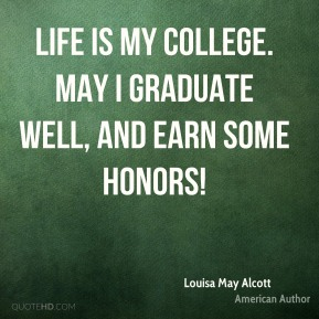 Life is my college. May I graduate well, and earn some honors!