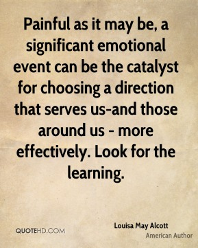 Louisa May Alcott  - Painful as it may be, a significant emotional event can be the catalyst for choosing a direction that serves us-and those around us - more effectively. Look for the learning.