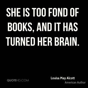 Louisa May Alcott  - She is too fond of books, and it has turned her brain.