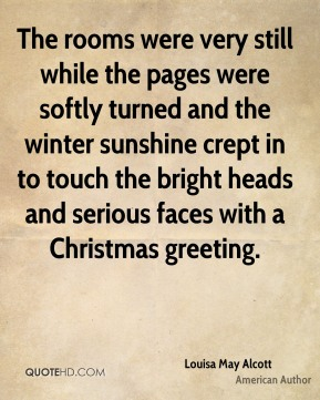 Louisa May Alcott  - The rooms were very still while the pages were softly turned and the winter sunshine crept in to touch the bright heads and serious faces with a Christmas greeting.