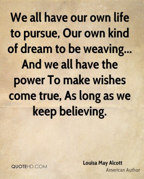 Louisa May Alcott  - We all have our own life to pursue, Our own kind of dream to be weaving... And we all have the power To make wishes come true, As long as we keep believing.