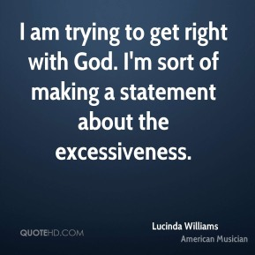 I am trying to get right with God. I'm sort of making a statement about the excessiveness.