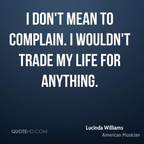I don't mean to complain. I wouldn't trade my life for anything.