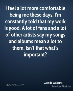 Lucinda Williams - I feel a lot more comfortable being me these days. I'm constantly told that my work is good. A lot of fans and a lot of other artists say my songs and albums mean a lot to them. Isn't that what's important?