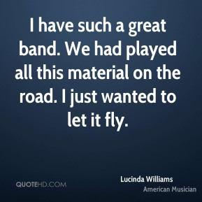 Lucinda Williams - I have such a great band. We had played all this material on the road. I just wanted to let it fly.
