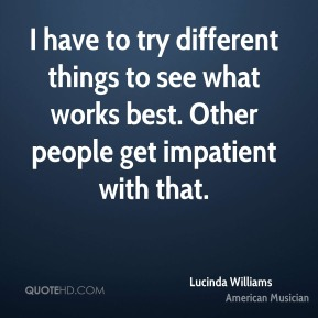 I have to try different things to see what works best. Other people get impatient with that.