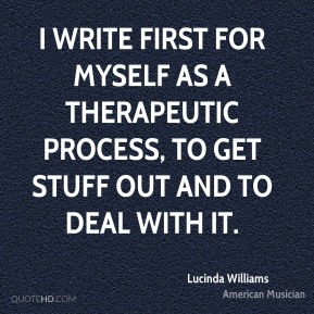Lucinda Williams - I write first for myself as a therapeutic process, to get stuff out and to deal with it.