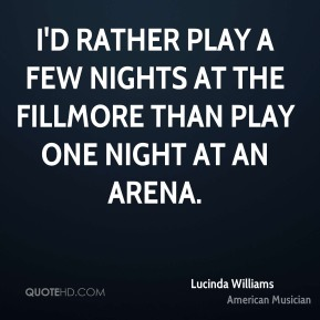 I'd rather play a few nights at the Fillmore than play one night at an arena.