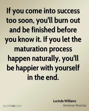 If you come into success too soon, you'll burn out and be finished before you know it. If you let the maturation process happen naturally, you'll be happier with yourself in the end.