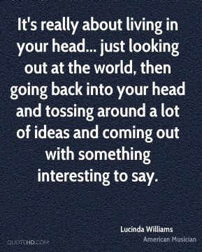 It's really about living in your head... just looking out at the world, then going back into your head and tossing around a lot of ideas and coming out with something interesting to say.
