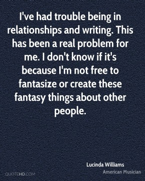 I've had trouble being in relationships and writing. This has been a real problem for me. I don't know if it's because I'm not free to fantasize or create these fantasy things about other people.