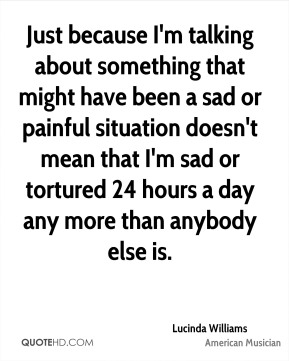 Just because I'm talking about something that might have been a sad or painful situation doesn't mean that I'm sad or tortured 24 hours a day any more than anybody else is.