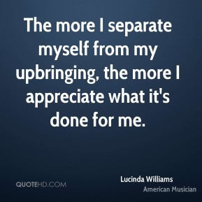 Lucinda Williams - The more I separate myself from my upbringing, the more I appreciate what it's done for me.