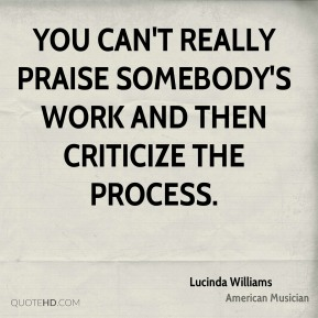 You can't really praise somebody's work and then criticize the process.