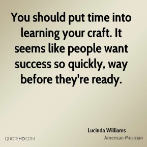 Lucinda Williams - You should put time into learning your craft. It seems like people want success so quickly, way before they're ready.