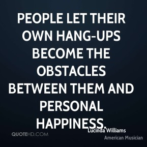 People let their own hang-ups become the obstacles between them and personal happiness.