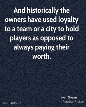 And historically the owners have used loyalty to a team or a city to hold players as opposed to always paying their worth.
