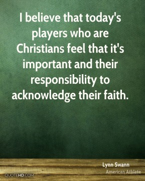 I believe that today's players who are Christians feel that it's important and their responsibility to acknowledge their faith.