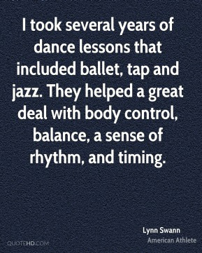 I took several years of dance lessons that included ballet, tap and jazz. They helped a great deal with body control, balance, a sense of rhythm, and timing.